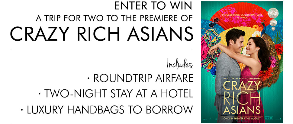 Enter to win a trip for two to the premiere of Crazy Rich Asians. Includes roundtrip airfare, two-night stay at a hotel, luxury handbags to borrow